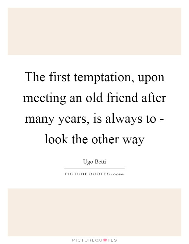 The first temptation, upon meeting an old friend after many years, is always to - look the other way Picture Quote #1