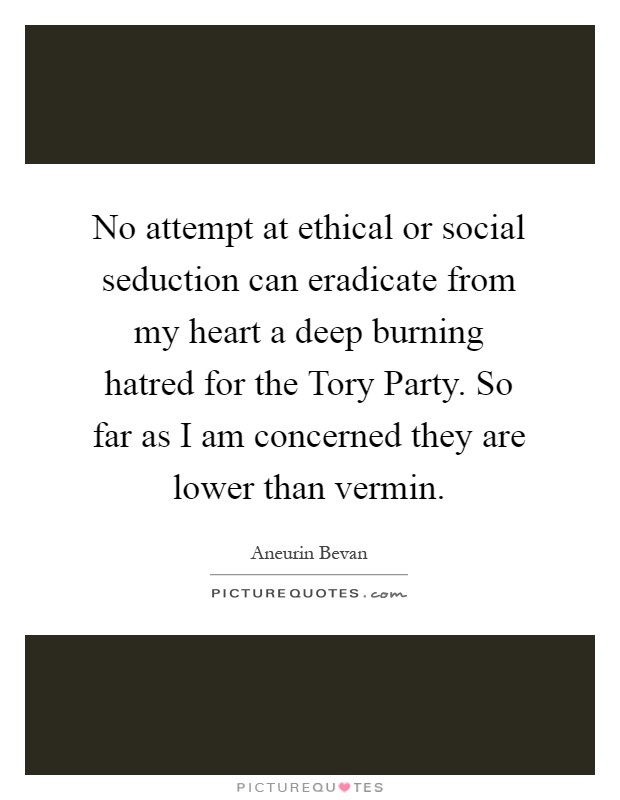 No attempt at ethical or social seduction can eradicate from my heart a deep burning hatred for the Tory Party. So far as I am concerned they are lower than vermin Picture Quote #1