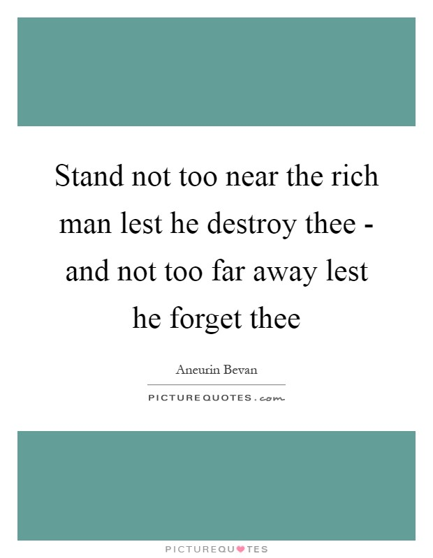 Stand not too near the rich man lest he destroy thee - and not too far away lest he forget thee Picture Quote #1