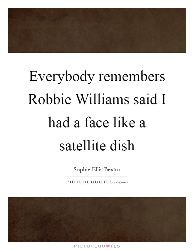 Everybody remembers Robbie Williams said I had a face like a satellite dish Picture Quote #1
