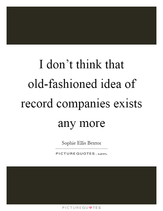 I don't think that old-fashioned idea of record companies exists any more Picture Quote #1
