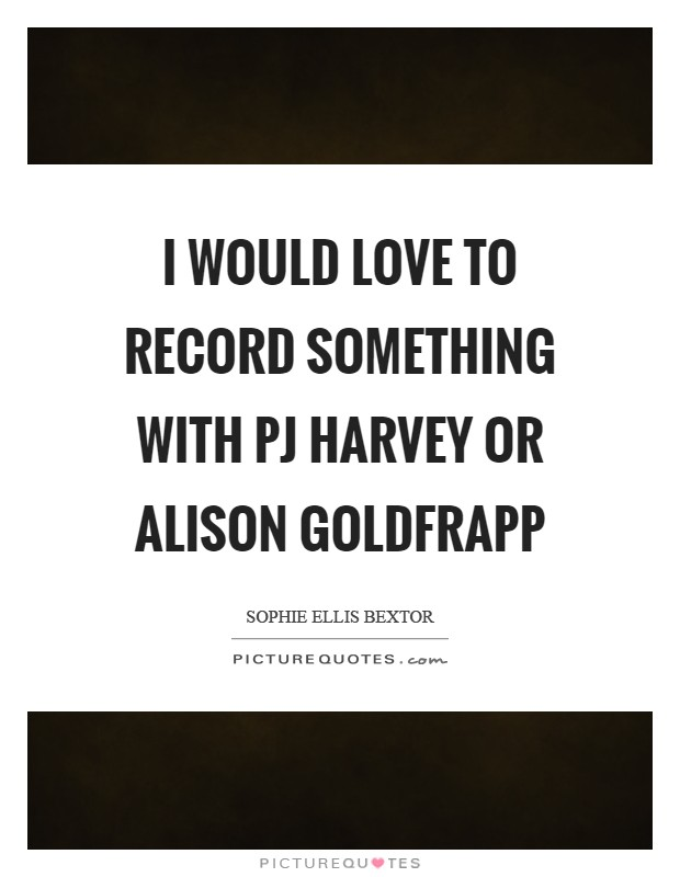 I would love to record something with PJ Harvey or Alison Goldfrapp Picture Quote #1