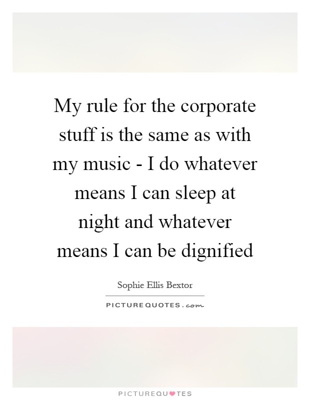 My rule for the corporate stuff is the same as with my music - I do whatever means I can sleep at night and whatever means I can be dignified Picture Quote #1