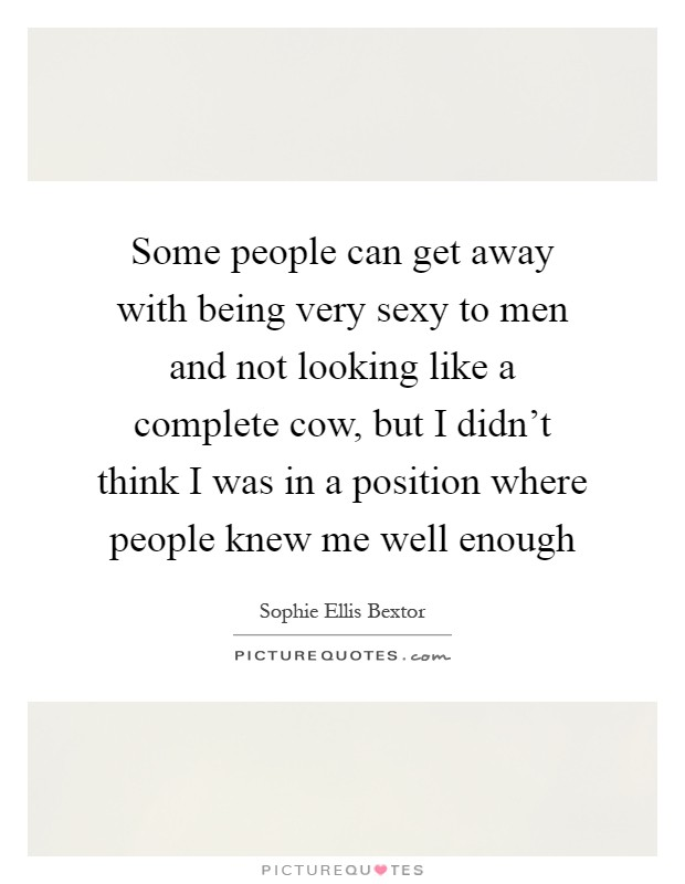 Some people can get away with being very sexy to men and not looking like a complete cow, but I didn't think I was in a position where people knew me well enough Picture Quote #1