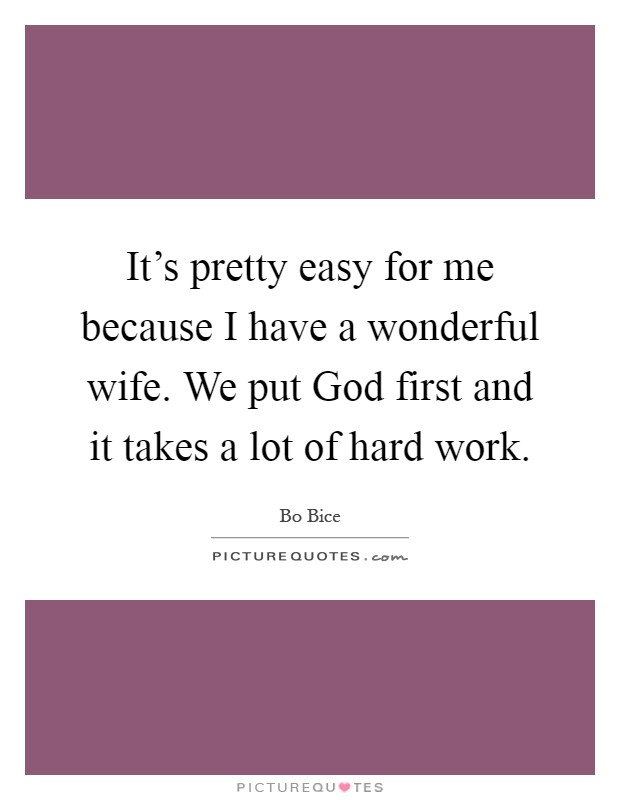 It's pretty easy for me because I have a wonderful wife. We put God first and it takes a lot of hard work Picture Quote #1