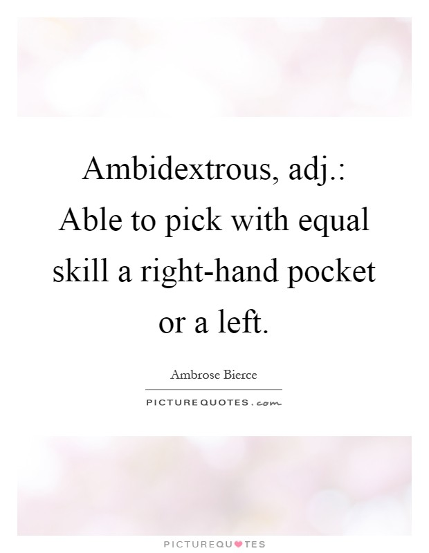 Ambidextrous, adj.: Able to pick with equal skill a right-hand pocket or a left Picture Quote #1