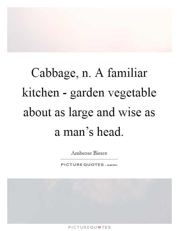 Cabbage, n. A familiar kitchen - garden vegetable about as large and wise as a man's head Picture Quote #1