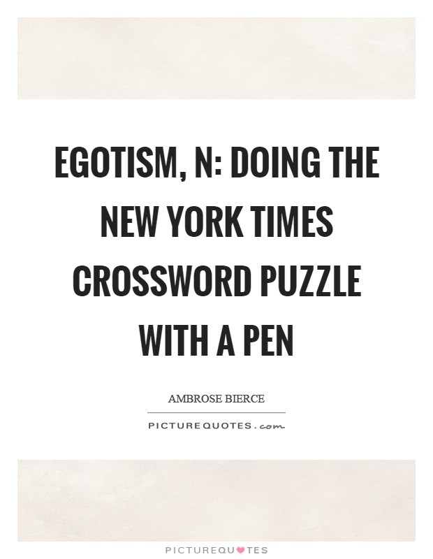 Egotism, n: Doing the New York Times crossword puzzle with a pen Picture Quote #1