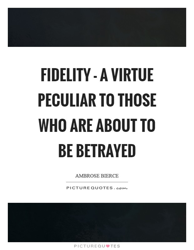 Fidelity - a virtue peculiar to those who are about to be betrayed Picture Quote #1