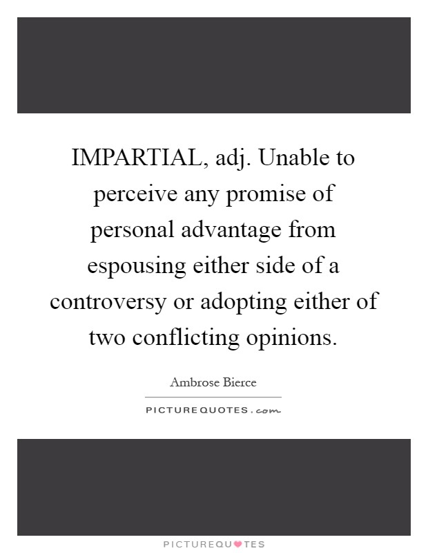 IMPARTIAL, adj. Unable to perceive any promise of personal advantage from espousing either side of a controversy or adopting either of two conflicting opinions Picture Quote #1