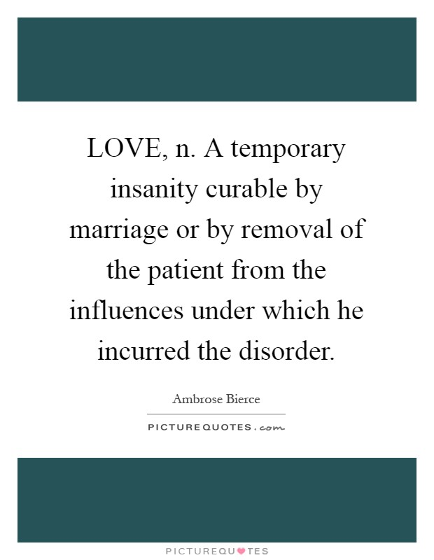 LOVE, n. A temporary insanity curable by marriage or by removal of the patient from the influences under which he incurred the disorder Picture Quote #1