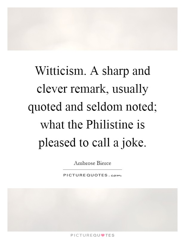 Witticism. A sharp and clever remark, usually quoted and seldom noted; what the Philistine is pleased to call a joke Picture Quote #1