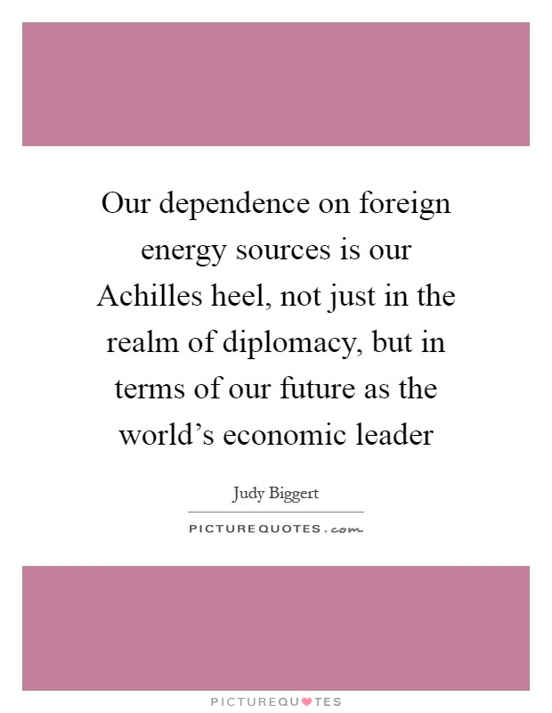 Our dependence on foreign energy sources is our Achilles heel, not just in the realm of diplomacy, but in terms of our future as the world's economic leader Picture Quote #1