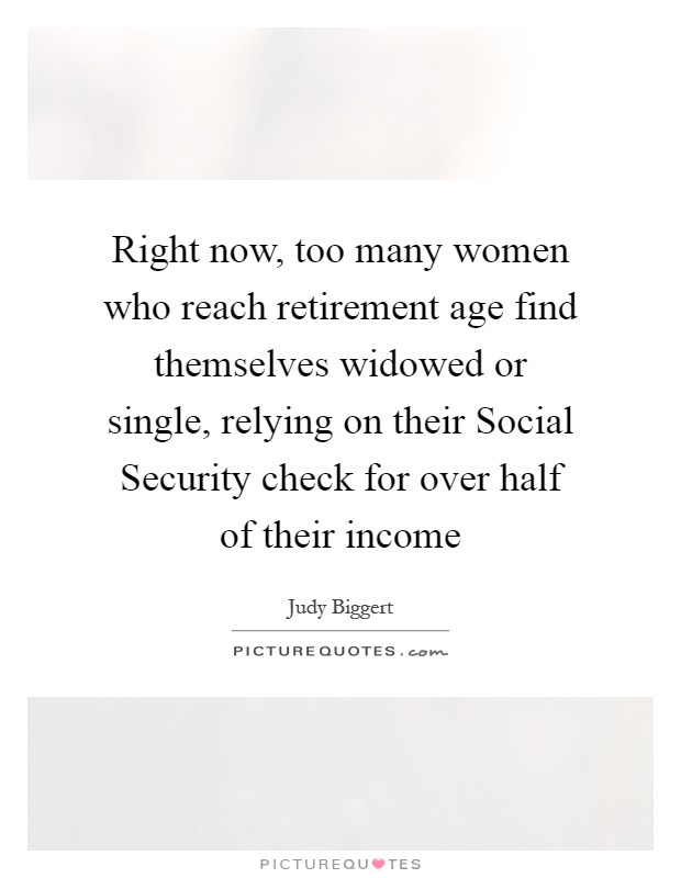 Right now, too many women who reach retirement age find themselves widowed or single, relying on their Social Security check for over half of their income Picture Quote #1