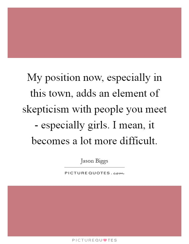 My position now, especially in this town, adds an element of skepticism with people you meet - especially girls. I mean, it becomes a lot more difficult Picture Quote #1