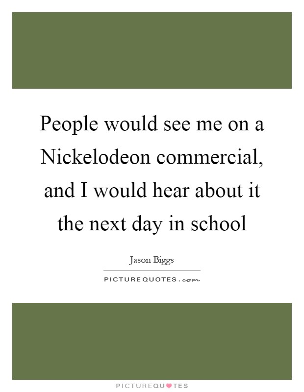 People would see me on a Nickelodeon commercial, and I would hear about it the next day in school Picture Quote #1