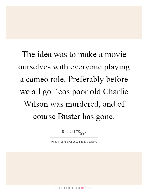 The idea was to make a movie ourselves with everyone playing a cameo role. Preferably before we all go, 'cos poor old Charlie Wilson was murdered, and of course Buster has gone Picture Quote #1