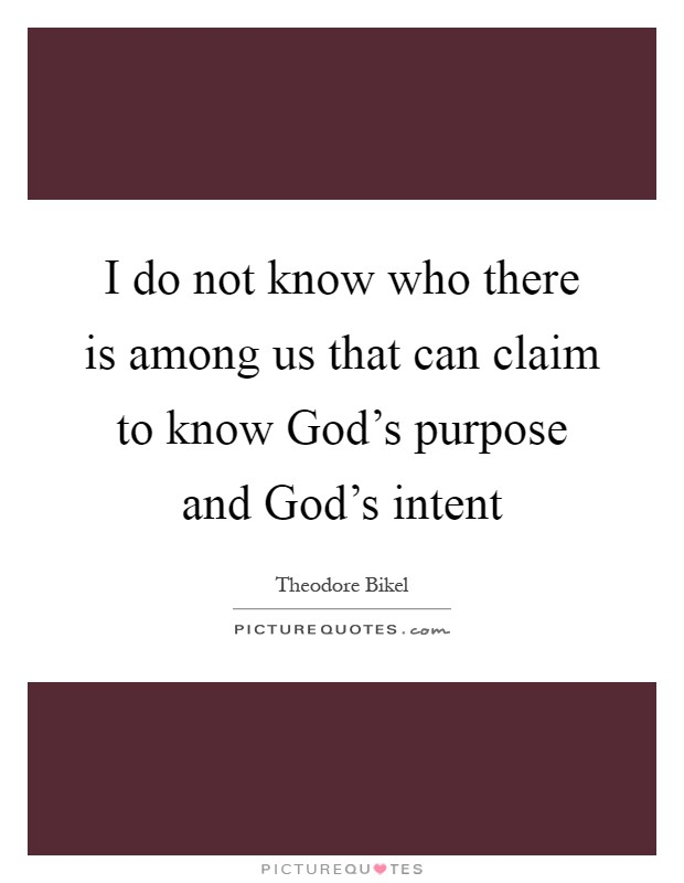 I do not know who there is among us that can claim to know God's purpose and God's intent Picture Quote #1