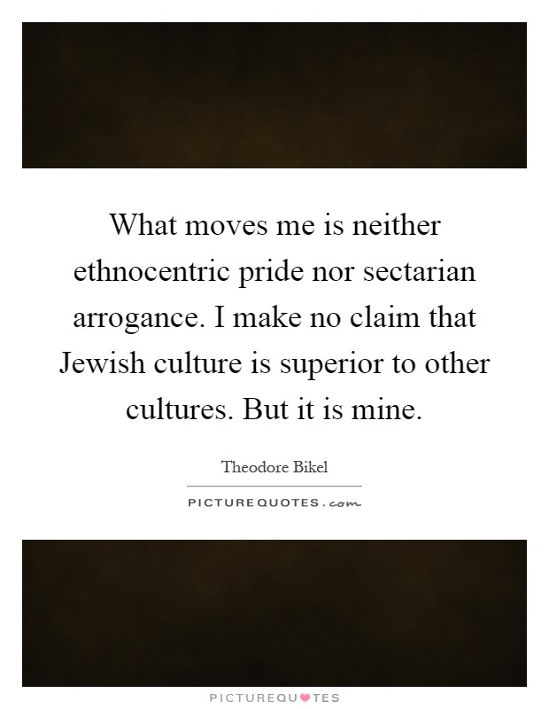 What moves me is neither ethnocentric pride nor sectarian arrogance. I make no claim that Jewish culture is superior to other cultures. But it is mine Picture Quote #1