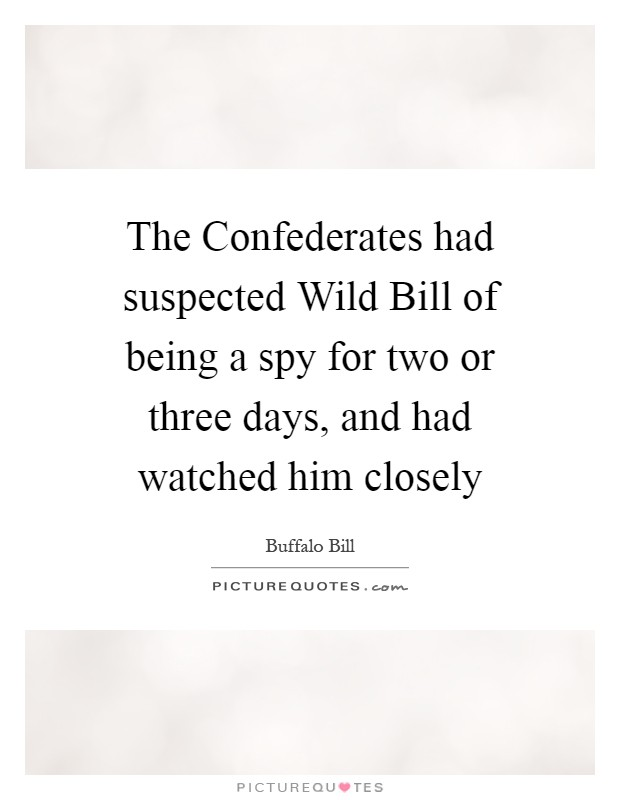 The Confederates had suspected Wild Bill of being a spy for two or three days, and had watched him closely Picture Quote #1