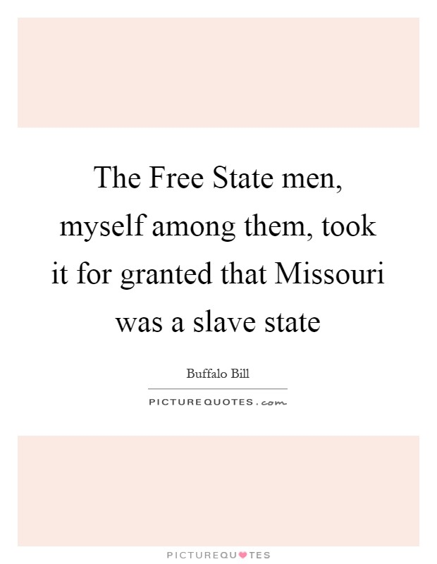 The Free State men, myself among them, took it for granted that Missouri was a slave state Picture Quote #1