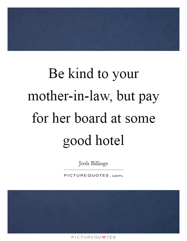 Be kind to your mother-in-law, but pay for her board at some good hotel Picture Quote #1