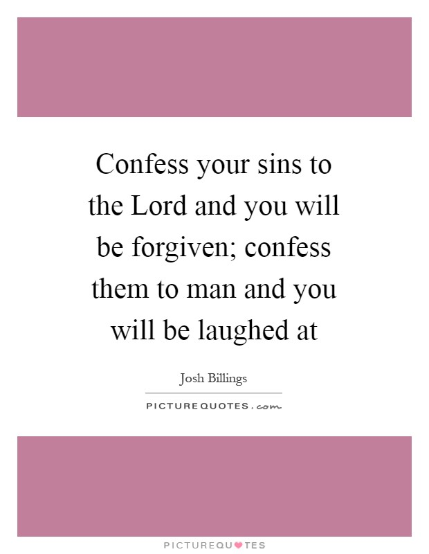 Confess your sins to the Lord and you will be forgiven; confess them to man and you will be laughed at Picture Quote #1