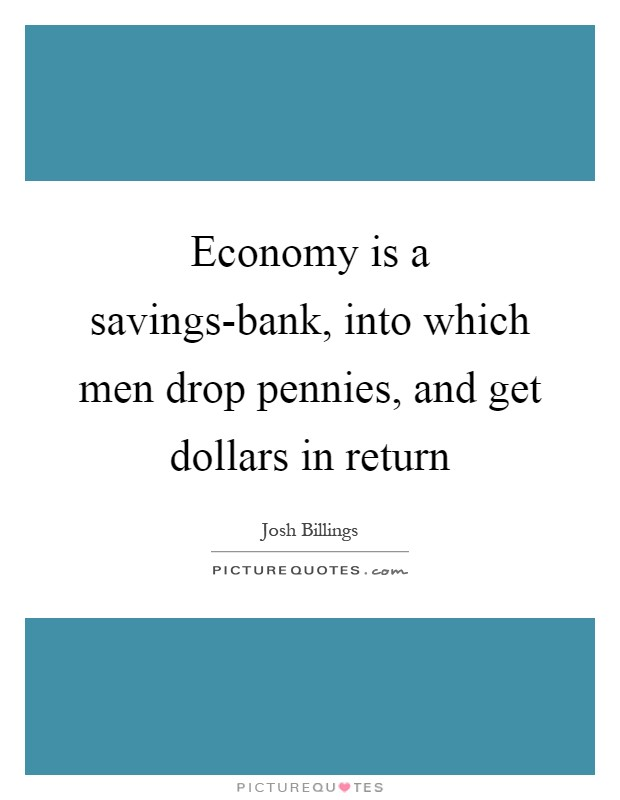 Economy is a savings-bank, into which men drop pennies, and get dollars in return Picture Quote #1