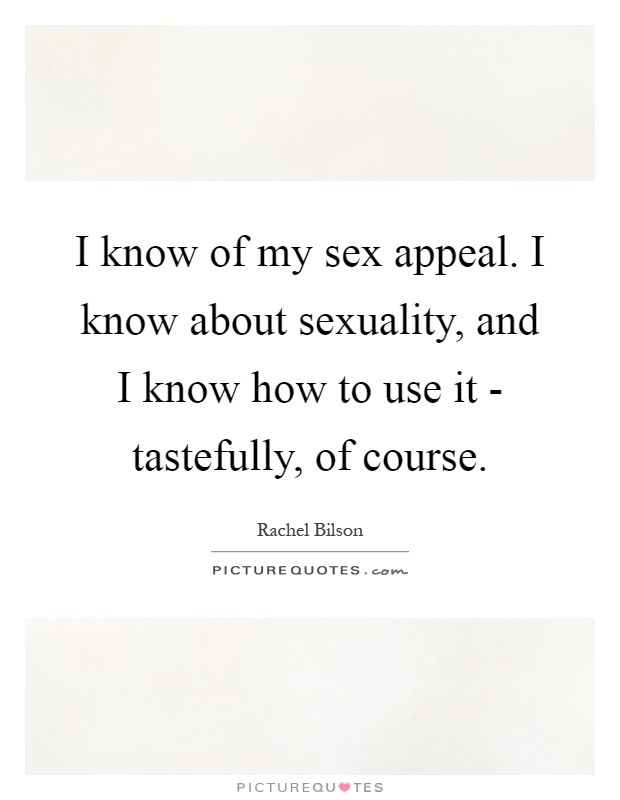 I know of my sex appeal. I know about sexuality, and I know how to use it - tastefully, of course Picture Quote #1