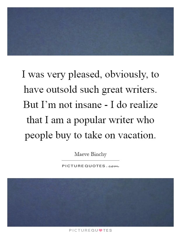 I was very pleased, obviously, to have outsold such great writers. But I'm not insane - I do realize that I am a popular writer who people buy to take on vacation Picture Quote #1