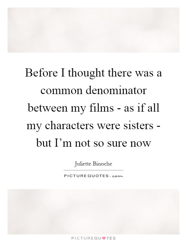 Before I thought there was a common denominator between my films - as if all my characters were sisters - but I'm not so sure now Picture Quote #1
