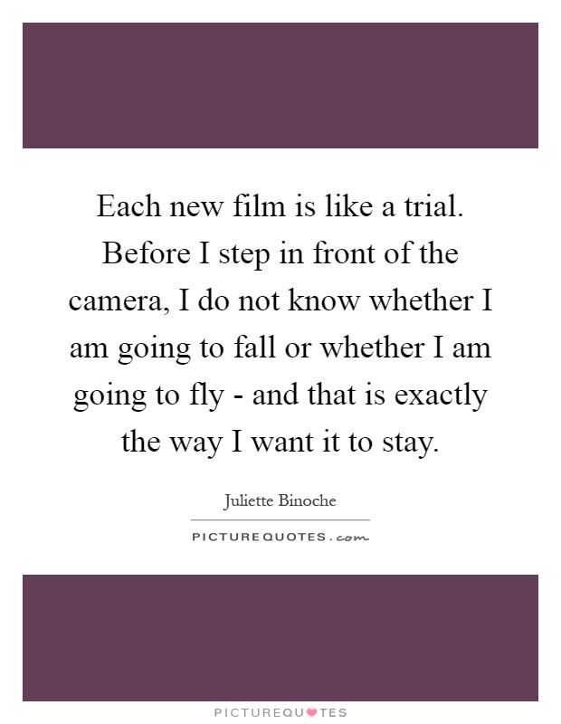 Each new film is like a trial. Before I step in front of the camera, I do not know whether I am going to fall or whether I am going to fly - and that is exactly the way I want it to stay Picture Quote #1