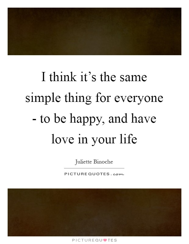 I think it's the same simple thing for everyone - to be happy, and have love in your life Picture Quote #1