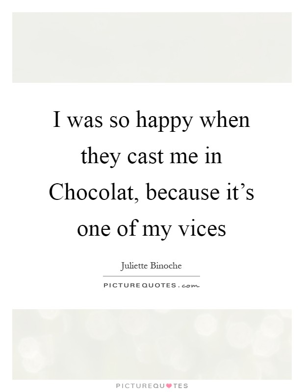 I was so happy when they cast me in Chocolat, because it's one of my vices Picture Quote #1