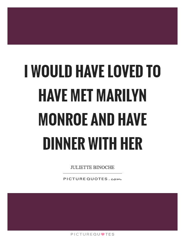 I would have loved to have met Marilyn Monroe and have dinner with her Picture Quote #1