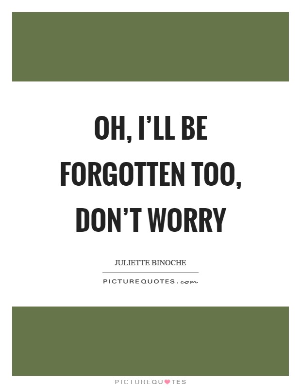 Oh, I'll be forgotten too, don't worry Picture Quote #1