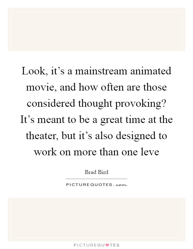Look, it's a mainstream animated movie, and how often are those considered thought provoking? It's meant to be a great time at the theater, but it's also designed to work on more than one leve Picture Quote #1