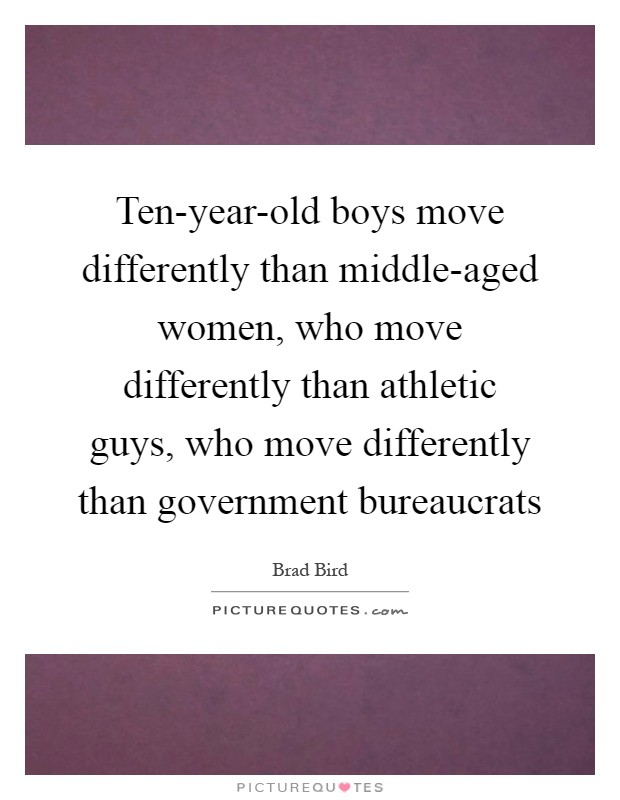 Ten-year-old boys move differently than middle-aged women, who move differently than athletic guys, who move differently than government bureaucrats Picture Quote #1