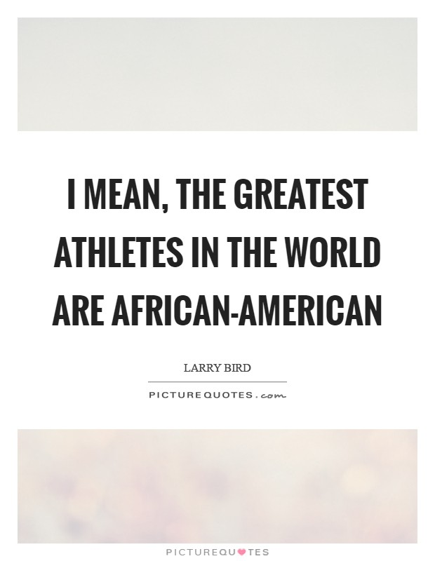 I mean, the greatest athletes in the world are African-American Picture Quote #1