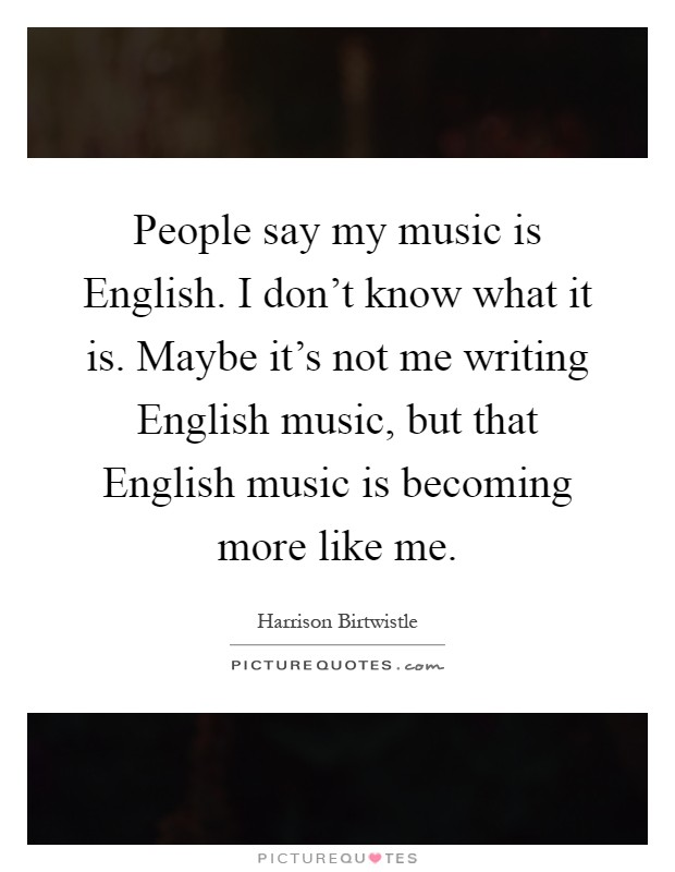 People say my music is English. I don't know what it is. Maybe it's not me writing English music, but that English music is becoming more like me Picture Quote #1