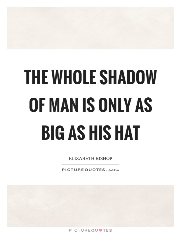 The whole shadow of Man is only as big as his hat Picture Quote #1