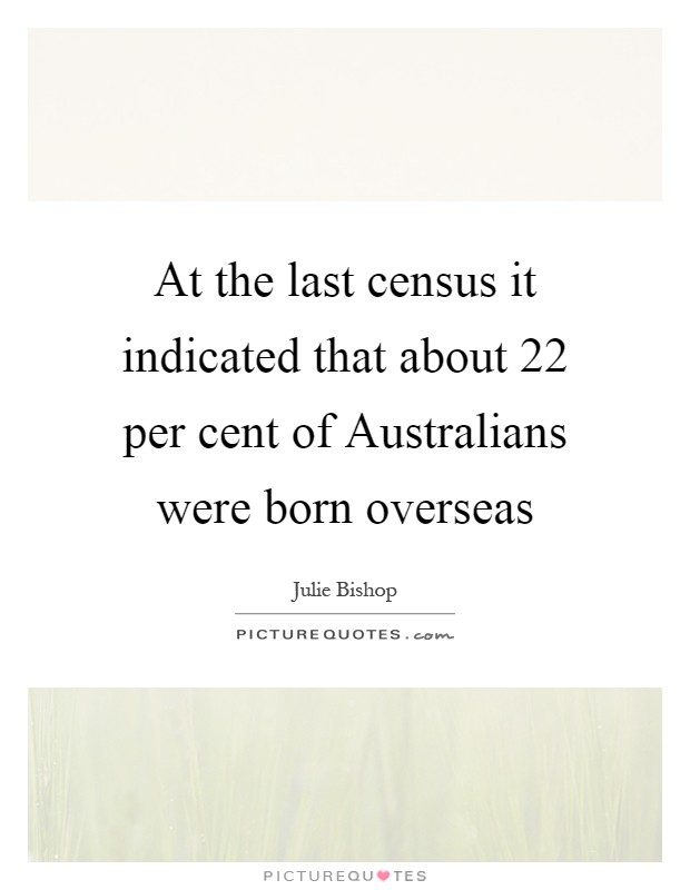 At the last census it indicated that about 22 per cent of Australians were born overseas Picture Quote #1