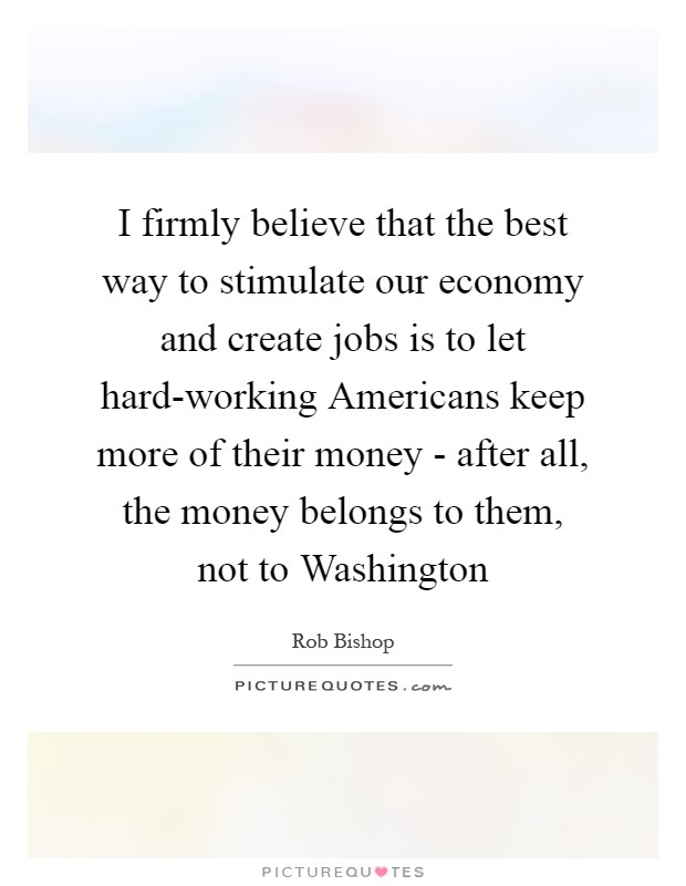 I firmly believe that the best way to stimulate our economy and create jobs is to let hard-working Americans keep more of their money - after all, the money belongs to them, not to Washington Picture Quote #1