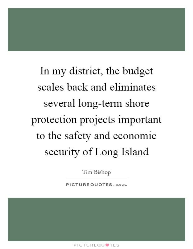 In my district, the budget scales back and eliminates several long-term shore protection projects important to the safety and economic security of Long Island Picture Quote #1