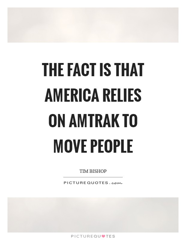 The fact is that America relies on Amtrak to move people Picture Quote #1