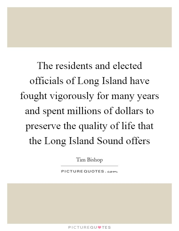 The residents and elected officials of Long Island have fought vigorously for many years and spent millions of dollars to preserve the quality of life that the Long Island Sound offers Picture Quote #1