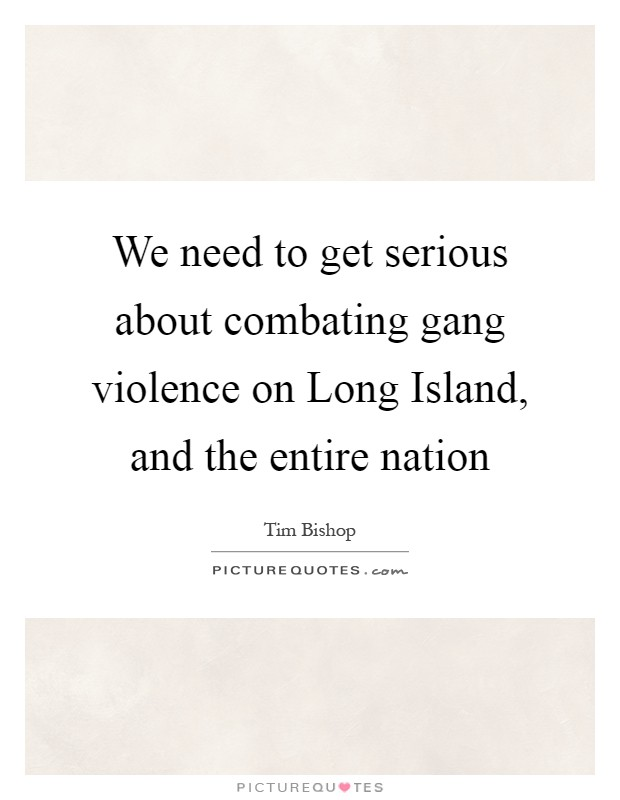 We need to get serious about combating gang violence on Long Island, and the entire nation Picture Quote #1