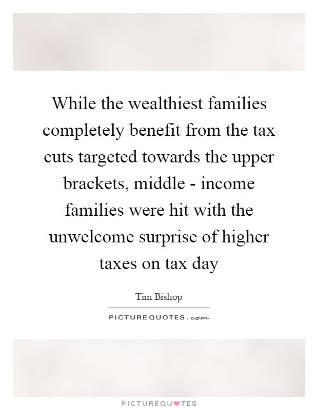 While the wealthiest families completely benefit from the tax cuts targeted towards the upper brackets, middle - income families were hit with the unwelcome surprise of higher taxes on tax day Picture Quote #1