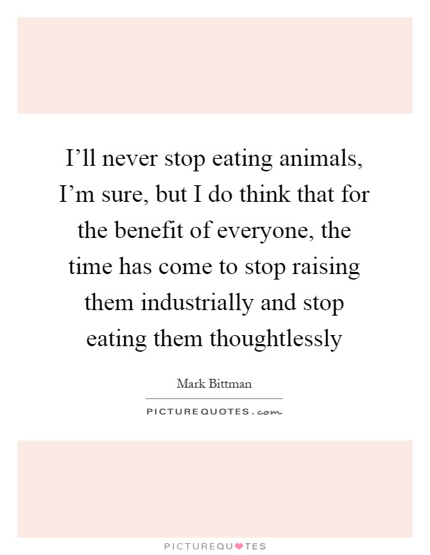 I'll never stop eating animals, I'm sure, but I do think that for the benefit of everyone, the time has come to stop raising them industrially and stop eating them thoughtlessly Picture Quote #1