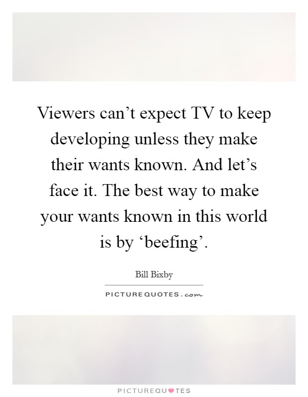 Viewers can't expect TV to keep developing unless they make their wants known. And let's face it. The best way to make your wants known in this world is by 'beefing' Picture Quote #1
